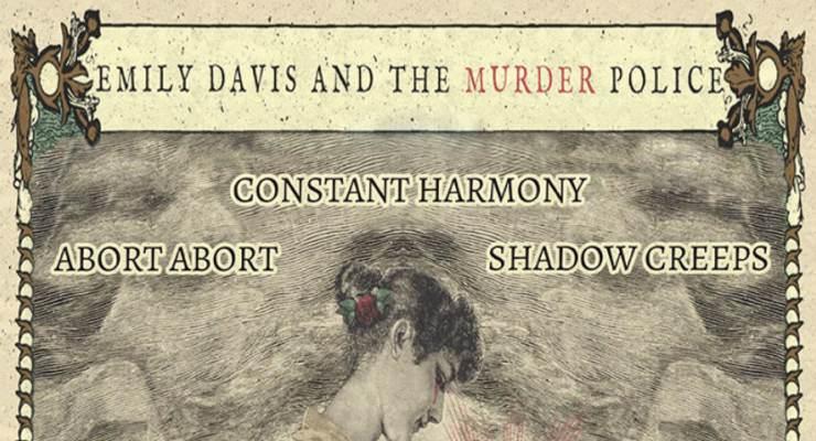 Emily Davis & the Murder Police * Constant Harmony * Abort Abort * Shadow Creeps